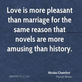 Nicolas Chamfort - Love is more pleasant than marriage for the same reason that novels are more amusing than history.