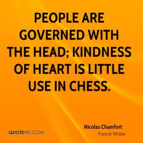 People are governed with the head; kindness of heart is little use in chess.