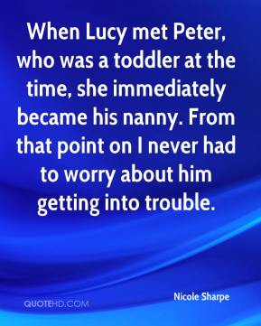 Nicole Sharpe  - When Lucy met Peter, who was a toddler at the time, she immediately became his nanny. From that point on I never had to worry about him getting into trouble.