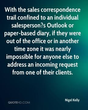 Nigel Kelly  - With the sales correspondence trail confined to an individual salesperson?s Outlook or paper-based diary, if they were out of the office or in another time zone it was nearly impossible for anyone else to address an incoming request from one of their clients.