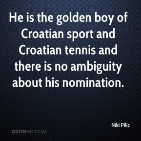 Niki Pilic  - He is the golden boy of Croatian sport and Croatian tennis and there is no ambiguity about his nomination.