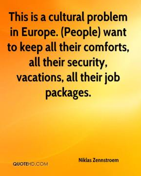 Niklas Zennstroem  - This is a cultural problem in Europe. (People) want to keep all their comforts, all their security, vacations, all their job packages.