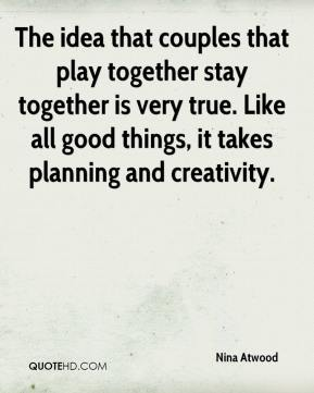 Nina Atwood  - The idea that couples that play together stay together is very true. Like all good things, it takes planning and creativity.