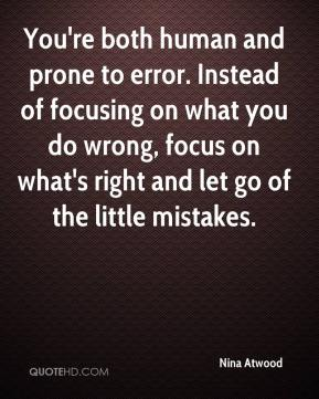 Nina Atwood  - You're both human and prone to error. Instead of focusing on what you do wrong, focus on what's right and let go of the little mistakes.