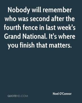 Noel O'Connor  - Nobody will remember who was second after the fourth fence in last week's Grand National. It's where you finish that matters.