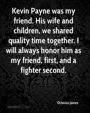 Kevin Payne was my friend. His wife and children, we shared quality time together. I will always honor him as my friend, first, and a fighter second.