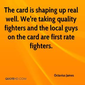 The card is shaping up real well. We're taking quality fighters and the local guys on the card are first rate fighters.