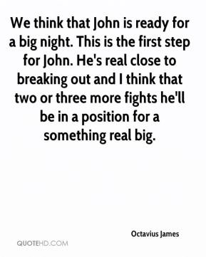 We think that John is ready for a big night. This is the first step for John. He's real close to breaking out and I think that two or three more fights he'll be in a position for a something real big.