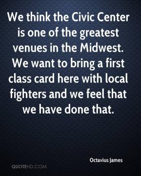 Octavius James  - We think the Civic Center is one of the greatest venues in the Midwest. We want to bring a first class card here with local fighters and we feel that we have done that.