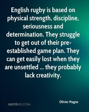 Olivier Magne  - English rugby is based on physical strength, discipline, seriousness and determination. They struggle to get out of their pre-established game plan. They can get easily lost when they are unsettled ... they probably lack creativity.