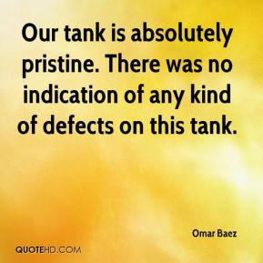 Omar Baez  - Our tank is absolutely pristine. There was no indication of any kind of defects on this tank.