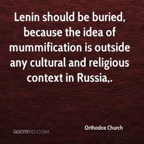 Orthodox Church  - Lenin should be buried, because the idea of mummification is outside any cultural and religious context in Russia.