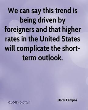 Oscar Campos  - We can say this trend is being driven by foreigners and that higher rates in the United States will complicate the short-term outlook.