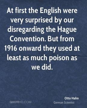 Otto Hahn - At first the English were very surprised by our disregarding the Hague Convention. But from 1916 onward they used at least as much poison as we did.