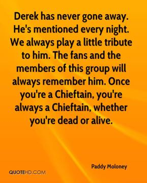 Paddy Moloney  - Derek has never gone away. He's mentioned every night. We always play a little tribute to him. The fans and the members of this group will always remember him. Once you're a Chieftain, you're always a Chieftain, whether you're dead or alive.