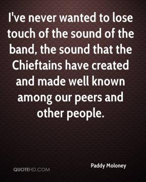 Paddy Moloney  - I've never wanted to lose touch of the sound of the band, the sound that the Chieftains have created and made well known among our peers and other people.