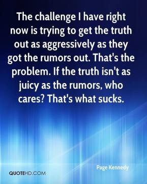 The challenge I have right now is trying to get the truth out as aggressively as they got the rumors out. That's the problem. If the truth isn't as juicy as the rumors, who cares? That's what sucks.