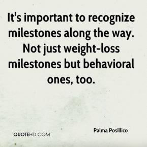 Palma Posillico  - It's important to recognize milestones along the way. Not just weight-loss milestones but behavioral ones, too.