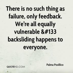 Palma Posillico  - There is no such thing as failure, only feedback. We're all equally vulnerable &#133 backsliding happens to everyone.