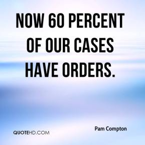 Pam Compton  - Now 60 percent of our cases have orders.
