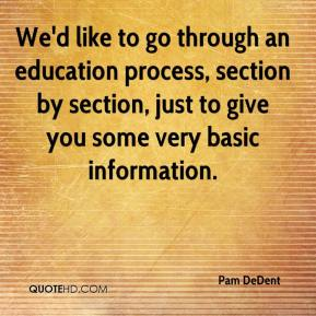 Pam DeDent  - We'd like to go through an education process, section by section, just to give you some very basic information.