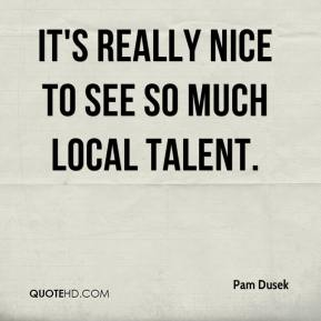 Pam Dusek  - It's really nice to see so much local talent.