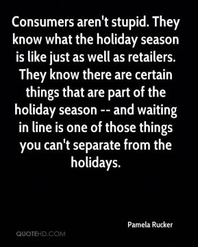 Pamela Rucker  - Consumers aren't stupid. They know what the holiday season is like just as well as retailers. They know there are certain things that are part of the holiday season -- and waiting in line is one of those things you can't separate from the holidays.