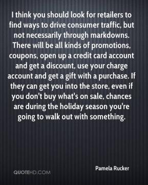 Pamela Rucker  - I think you should look for retailers to find ways to drive consumer traffic, but not necessarily through markdowns. There will be all kinds of promotions, coupons, open up a credit card account and get a discount, use your charge account and get a gift with a purchase. If they can get you into the store, even if you don't buy what's on sale, chances are during the holiday season you're going to walk out with something.