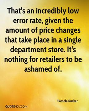 Pamela Rucker  - That's an incredibly low error rate, given the amount of price changes that take place in a single department store. It's nothing for retailers to be ashamed of.