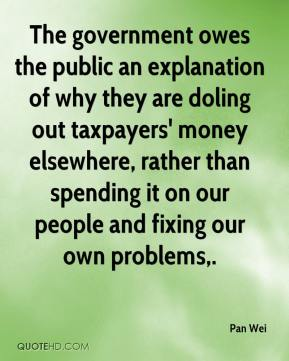 Pan Wei  - The government owes the public an explanation of why they are doling out taxpayers' money elsewhere, rather than spending it on our people and fixing our own problems.
