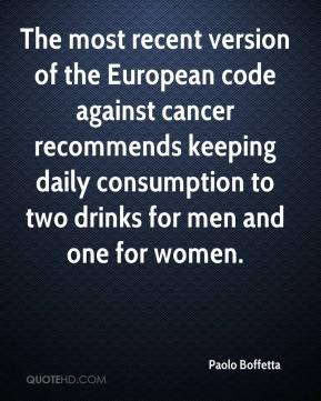 Paolo Boffetta  - The most recent version of the European code against cancer recommends keeping daily consumption to two drinks for men and one for women.