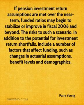 If pension investment return assumptions are met over the near-term, funded ratios may begin to stabilize or improve in fiscal 2006 and beyond. The risks to such a scenario, in addition to the potential for investment return shortfalls, include a number of factors that affect funding, such as changes in actuarial assumptions, benefit levels and demographics.