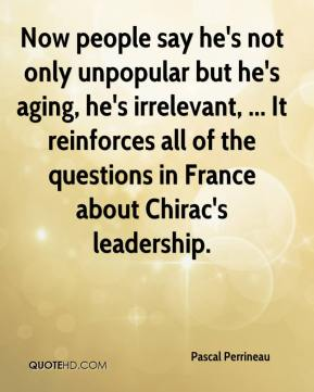 Pascal Perrineau  - Now people say he's not only unpopular but he's aging, he's irrelevant, ... It reinforces all of the questions in France about Chirac's leadership.