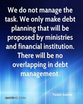 Paskah Suzetta  - We do not manage the task. We only make debt planning that will be proposed by ministries and financial institution. There will be no overlapping in debt management.