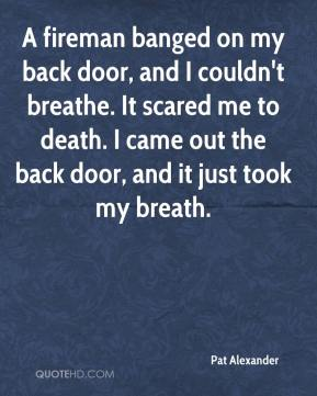 Pat Alexander  - A fireman banged on my back door, and I couldn't breathe. It scared me to death. I came out the back door, and it just took my breath.