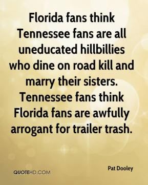 Pat Dooley  - Florida fans think Tennessee fans are all uneducated hillbillies who dine on road kill and marry their sisters. Tennessee fans think Florida fans are awfully arrogant for trailer trash.