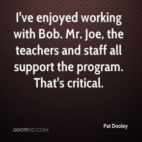 Pat Dooley  - I've enjoyed working with Bob. Mr. Joe, the teachers and staff all support the program. That's critical.