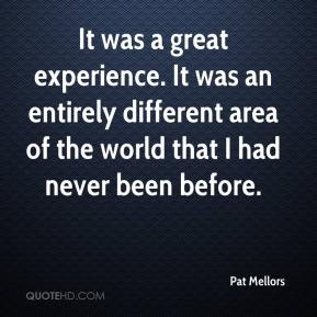 Pat Mellors  - It was a great experience. It was an entirely different area of the world that I had never been before.