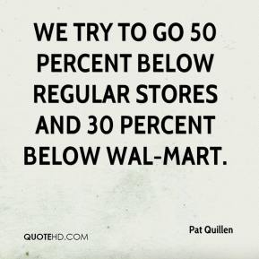 Pat Quillen  - We try to go 50 percent below regular stores and 30 percent below Wal-Mart.
