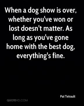 Pat Tetrault  - When a dog show is over, whether you've won or lost doesn't matter. As long as you've gone home with the best dog, everything's fine.