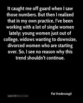 Pat Vredevoogd  - It caught me off guard when I saw those numbers. But then I realized that in my own practice, I've been working with a lot of single women lately; young women just out of college, widows wanting to downsize, divorced women who are starting over. So, I see no reason why this trend shouldn't continue.