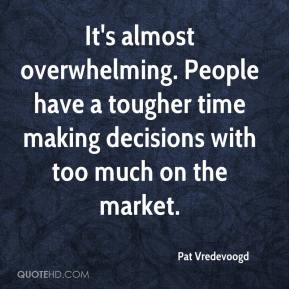 Pat Vredevoogd  - It's almost overwhelming. People have a tougher time making decisions with too much on the market.