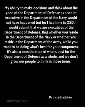 Patricia Bradshaw  - My ability to make decisions and think about the good of the Department of Defense as a senior executive in the Department of the Navy would not have happened but for I had time in OSD. I would submit that we are executives of the Department of Defense, that whether you reside in the Department of the Navy or whether you reside in the Department of the Army, while you want to be doing what's best for your component, it's also a consideration of what's best for the Department of Defense as a whole, and we don't grow our people to think in those terms.