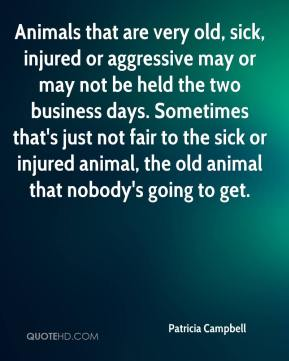 Patricia Campbell  - Animals that are very old, sick, injured or aggressive may or may not be held the two business days. Sometimes that's just not fair to the sick or injured animal, the old animal that nobody's going to get.