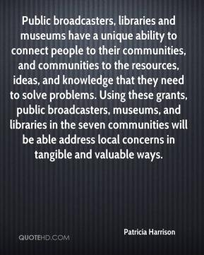 Patricia Harrison  - Public broadcasters, libraries and museums have a unique ability to connect people to their communities, and communities to the resources, ideas, and knowledge that they need to solve problems. Using these grants, public broadcasters, museums, and libraries in the seven communities will be able address local concerns in tangible and valuable ways.