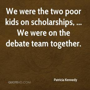 Patricia Kennedy  - We were the two poor kids on scholarships, ... We were on the debate team together.
