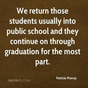 Patricia Murray  - We return those students usually into public school and they continue on through graduation for the most part.
