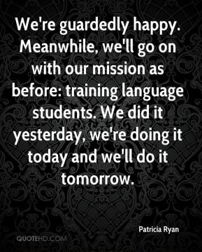 Patricia Ryan  - We're guardedly happy. Meanwhile, we'll go on with our mission as before: training language students. We did it yesterday, we're doing it today and we'll do it tomorrow.