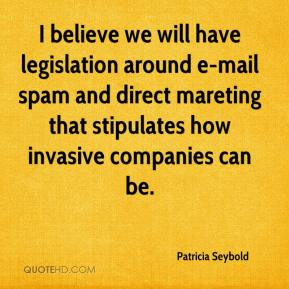 Patricia Seybold  - I believe we will have legislation around e-mail spam and direct mareting that stipulates how invasive companies can be.