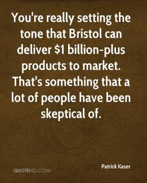 Patrick Kaser  - You're really setting the tone that Bristol can deliver $1 billion-plus products to market. That's something that a lot of people have been skeptical of.